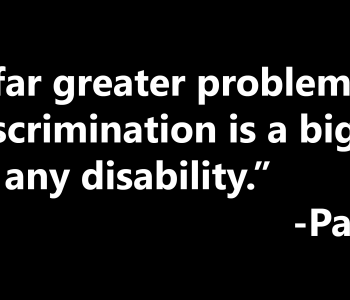 Prejudice is a far greater problem than any impairment, discrimination is a bigger obstacle to overcome than any disability, Paul K. Longmore